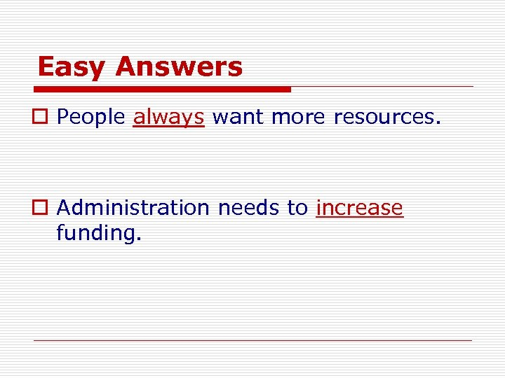 Easy Answers o People always want more resources. o Administration needs to increase funding.