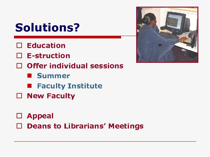 Solutions? o Education o E-struction o Offer individual sessions n Summer n Faculty Institute