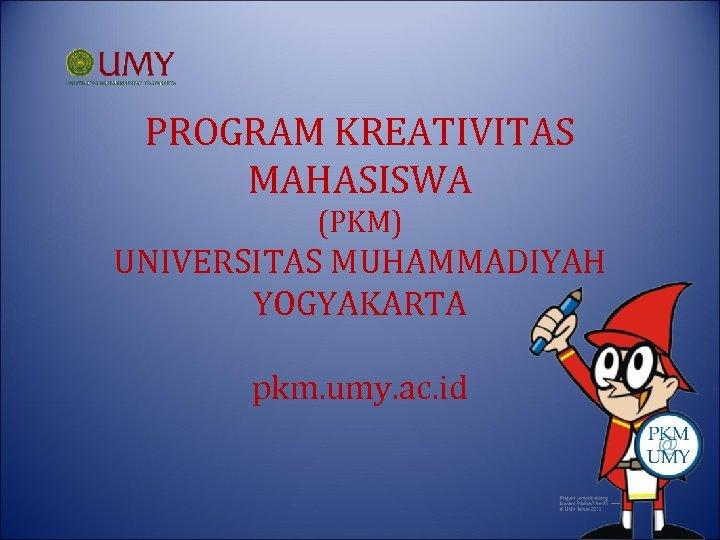 PROGRAM KREATIVITAS MAHASISWA (PKM) UNIVERSITAS MUHAMMADIYAH YOGYAKARTA pkm. umy. ac. id