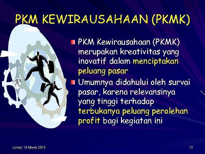 PKM KEWIRAUSAHAAN (PKMK) PKM Kewirausahaan (PKMK) merupakan kreativitas yang inovatif dalam menciptakan peluang pasar