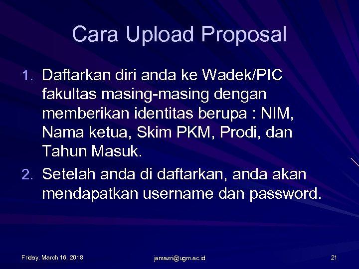 Cara Upload Proposal 1. Daftarkan diri anda ke Wadek/PIC fakultas masing-masing dengan memberikan identitas