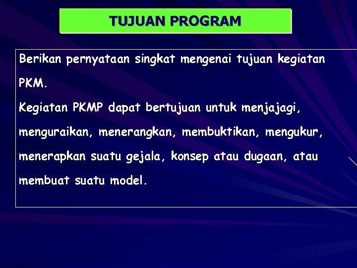 TUJUAN PROGRAM Berikan pernyataan singkat mengenai tujuan kegiatan PKM. Kegiatan PKMP dapat bertujuan untuk