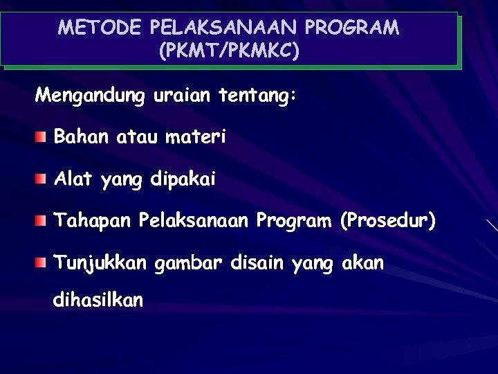 METODE PELAKSANAAN PROGRAM (PKMT/PKMKC) Mengandung uraian tentang: Bahan atau materi Alat yang dipakai Tahapan