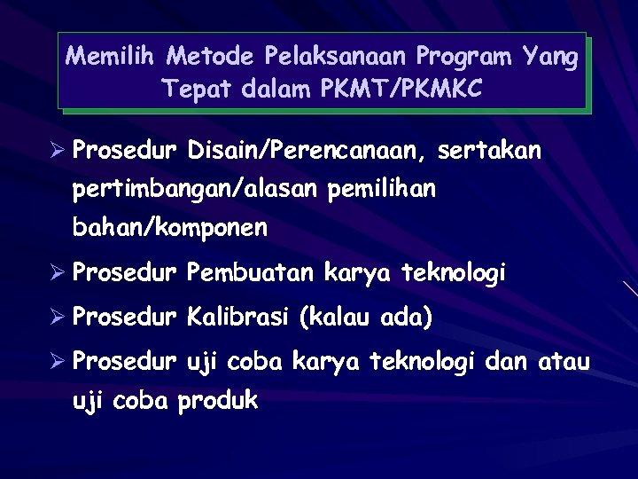 Memilih Metode Pelaksanaan Program Yang Tepat dalam PKMT/PKMKC Ø Prosedur Disain/Perencanaan, sertakan pertimbangan/alasan pemilihan