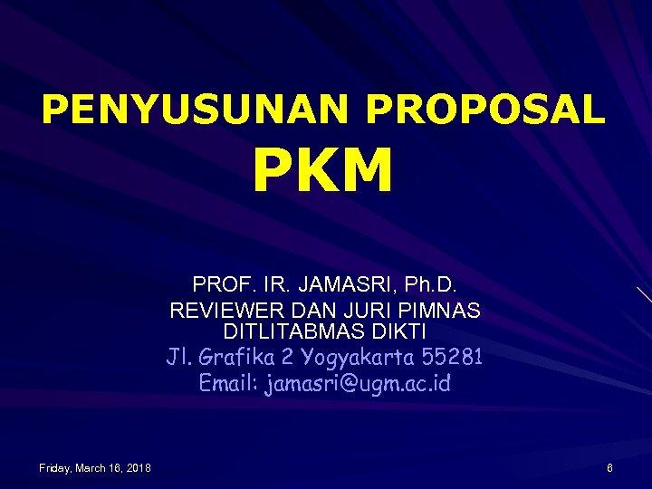 PENYUSUNAN PROPOSAL PKM PROF. IR. JAMASRI, Ph. D. REVIEWER DAN JURI PIMNAS DITLITABMAS DIKTI