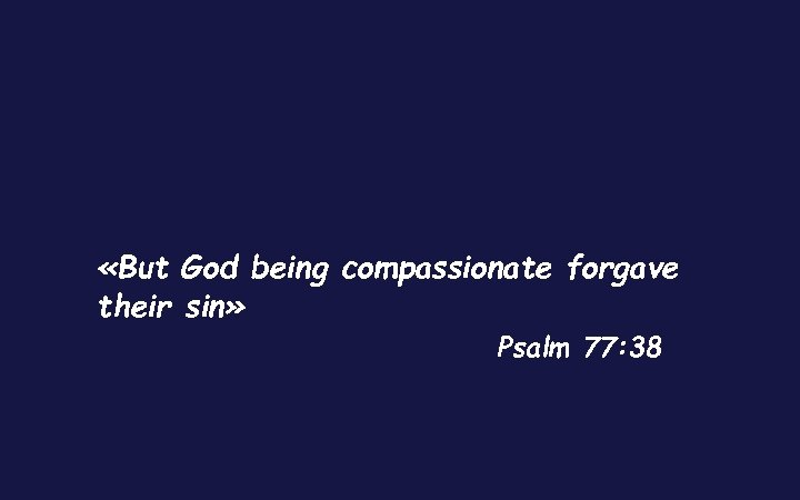 «But God being compassionate forgave their sin» Psalm 77: 38