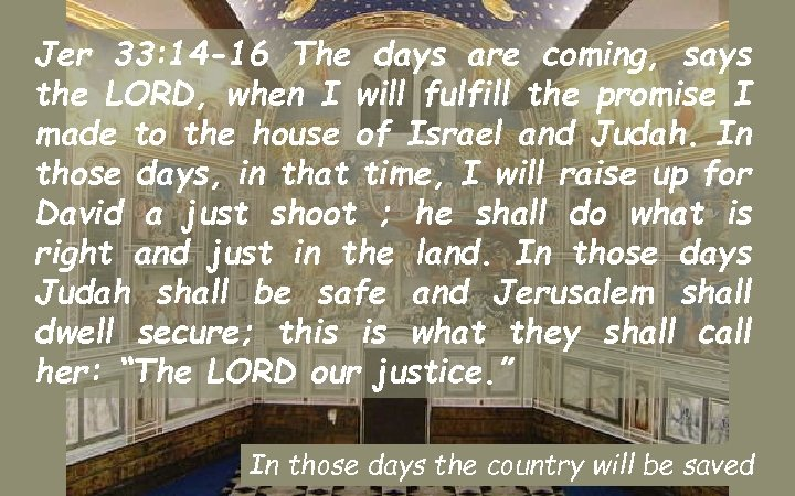 Jer 33: 14 -16 The days are coming, says the LORD, when I will