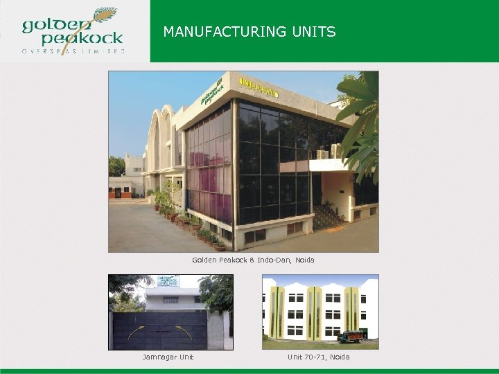 MANUFACTURING UNITS Golden Peakock & Indo-Dan, Noida Jamnagar Unit 70 -71, Noida