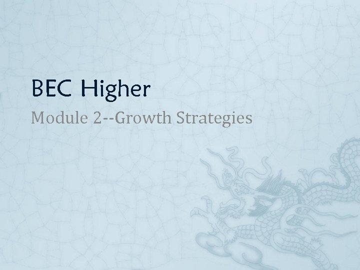BEC Higher Module 2 --Growth Strategies