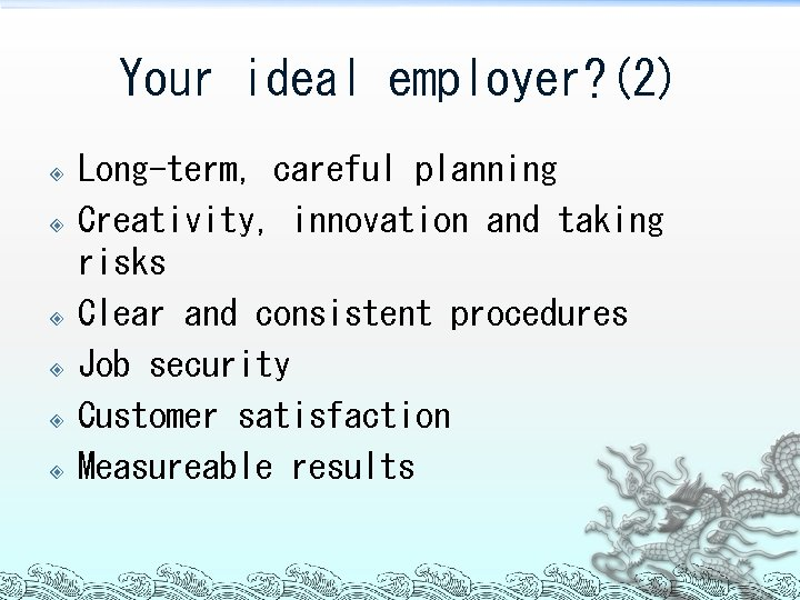 Your ideal employer? (2) Long-term, careful planning Creativity, innovation and taking risks Clear and