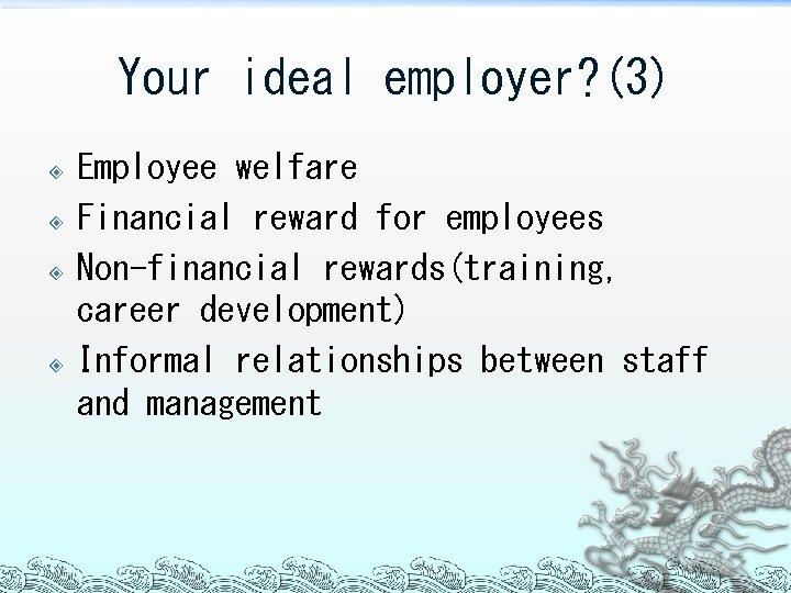 Your ideal employer? (3) Employee welfare Financial reward for employees Non-financial rewards(training, career development)