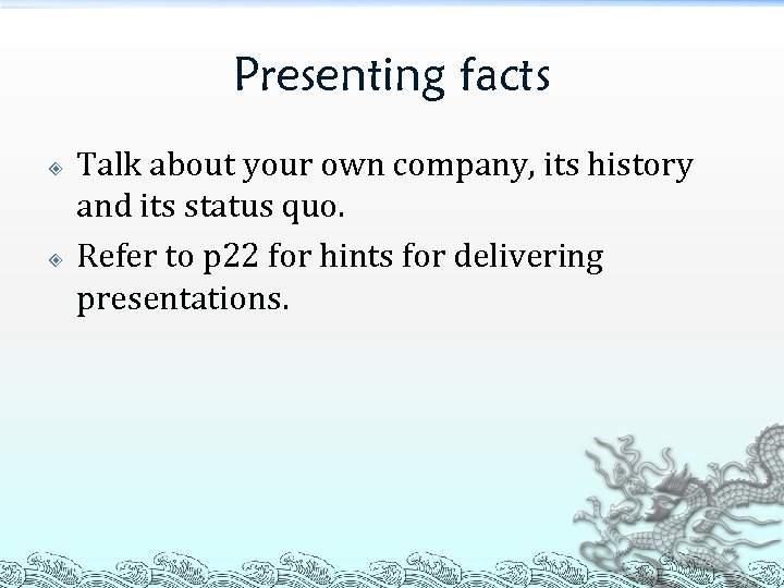 Presenting facts Talk about your own company, its history and its status quo. Refer