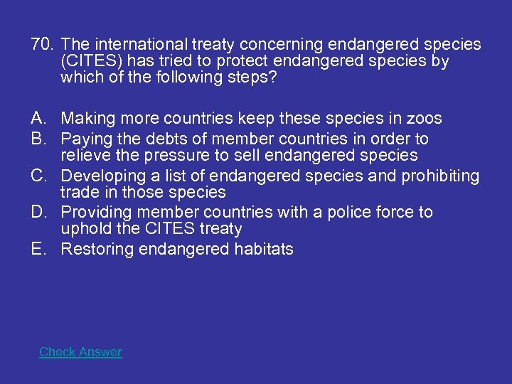70. The international treaty concerning endangered species (CITES) has tried to protect endangered species