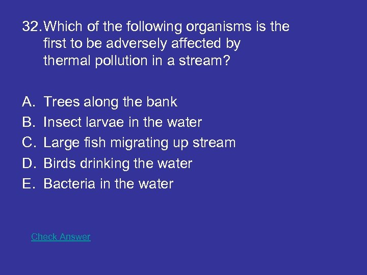 32. Which of the following organisms is the first to be adversely affected by