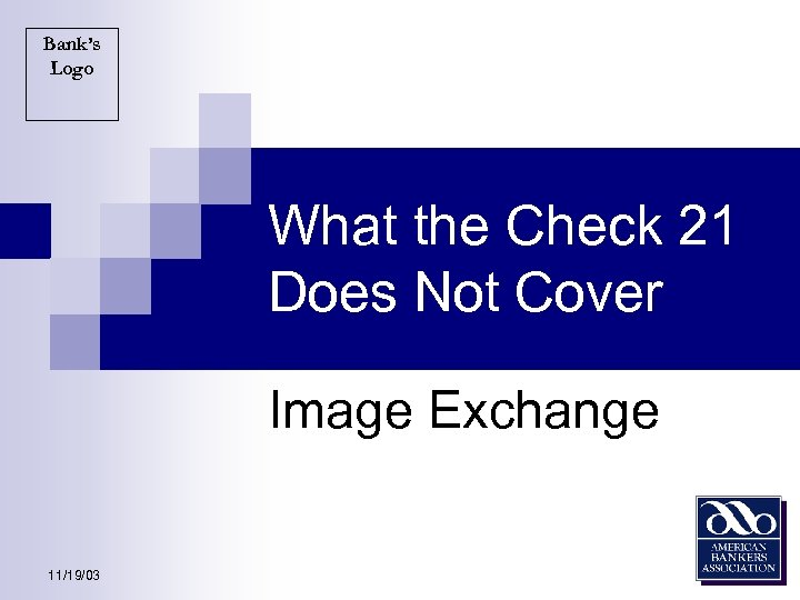 Bank's Logo What the Check 21 Does Not Cover Image Exchange 11/19/03