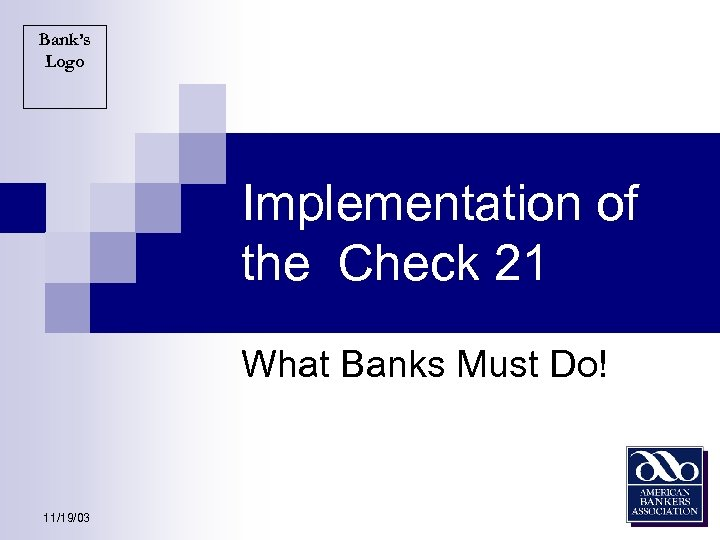 Bank's Logo Implementation of the Check 21 What Banks Must Do! 11/19/03
