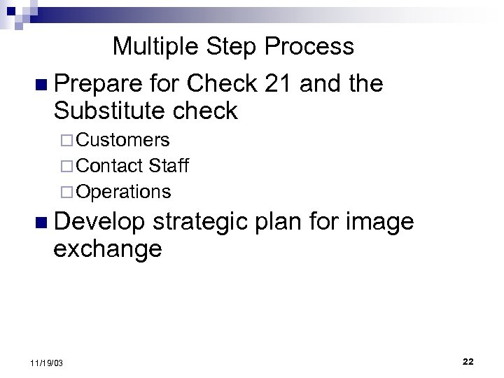 Multiple Step Process n Prepare for Check 21 and the Substitute check ¨ Customers