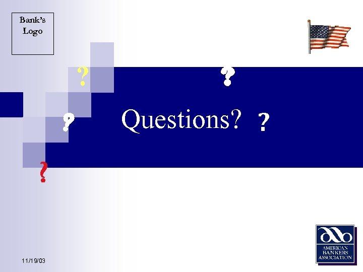 Bank's Logo ? ? ? 11/19/03 ? Questions? ?