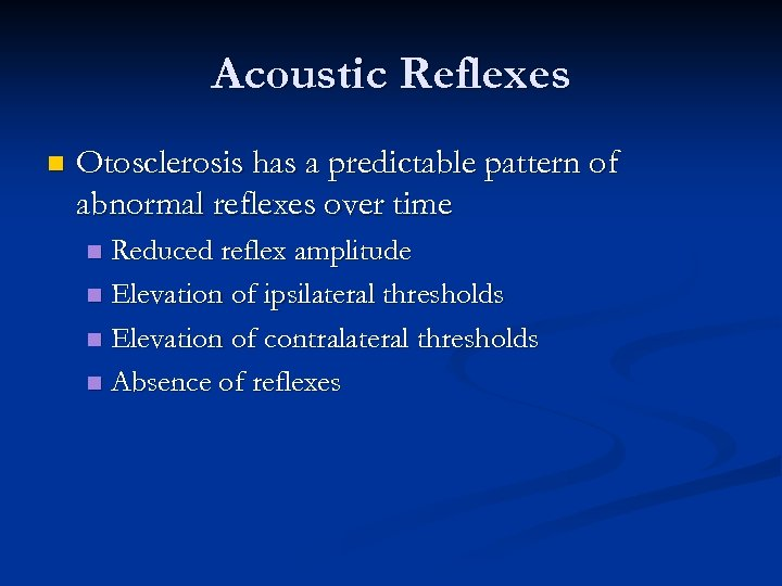 Acoustic Reflexes n Otosclerosis has a predictable pattern of abnormal reflexes over time Reduced