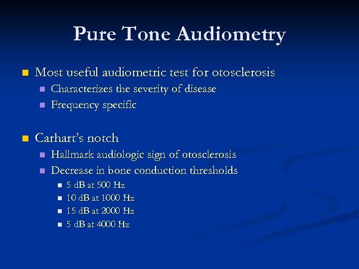 Pure Tone Audiometry n Most useful audiometric test for otosclerosis n n n Characterizes