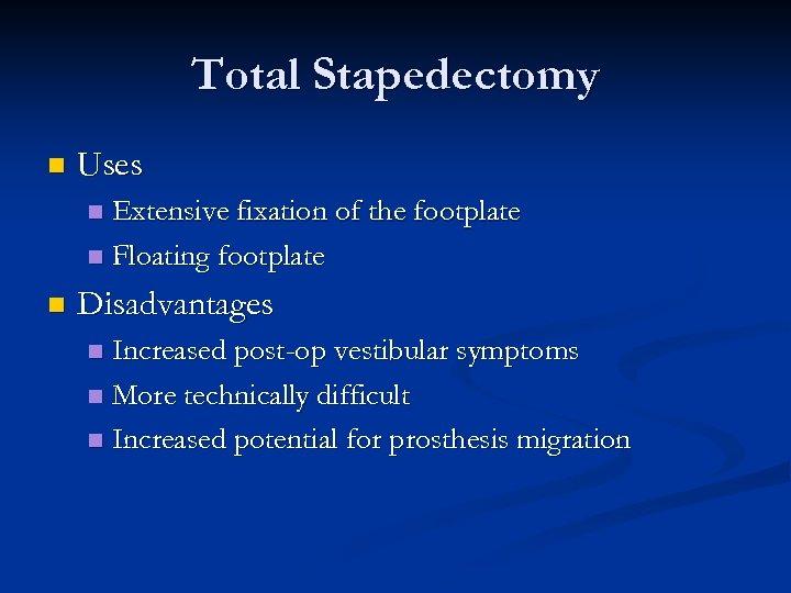 Total Stapedectomy n Uses Extensive fixation of the footplate n Floating footplate n n