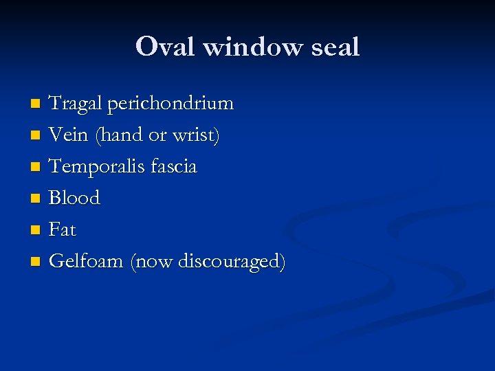 Oval window seal Tragal perichondrium n Vein (hand or wrist) n Temporalis fascia n