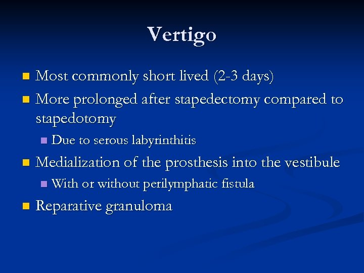 Vertigo Most commonly short lived (2 -3 days) n More prolonged after stapedectomy compared