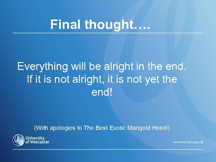 Final thought…. Everything will be alright in the end. If it is not alright,