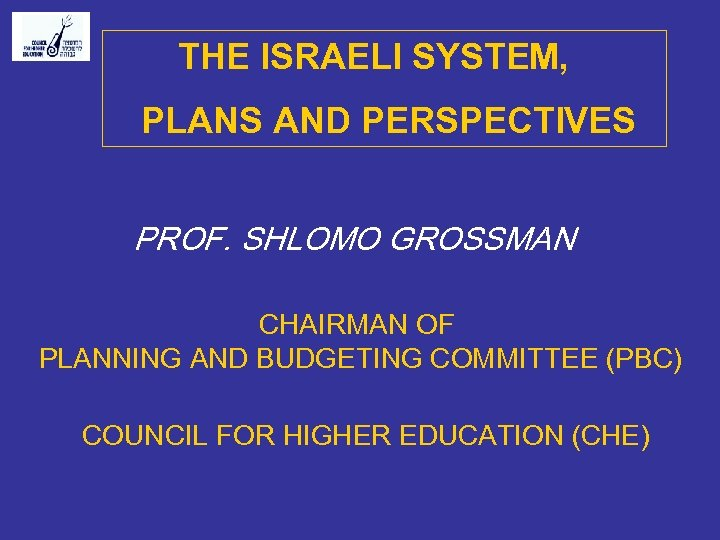 THE ISRAELI SYSTEM, PLANS AND PERSPECTIVES PROF. SHLOMO GROSSMAN CHAIRMAN OF PLANNING AND BUDGETING