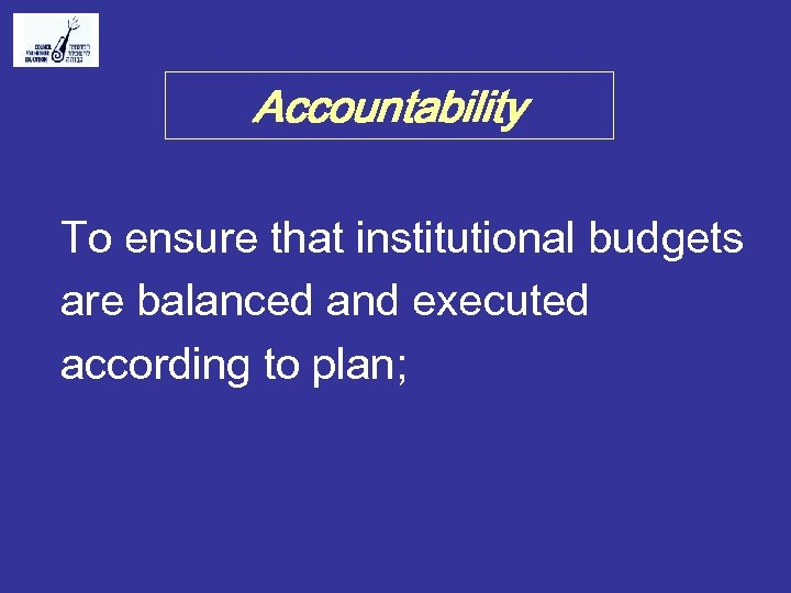 Accountability To ensure that institutional budgets are balanced and executed according to plan;