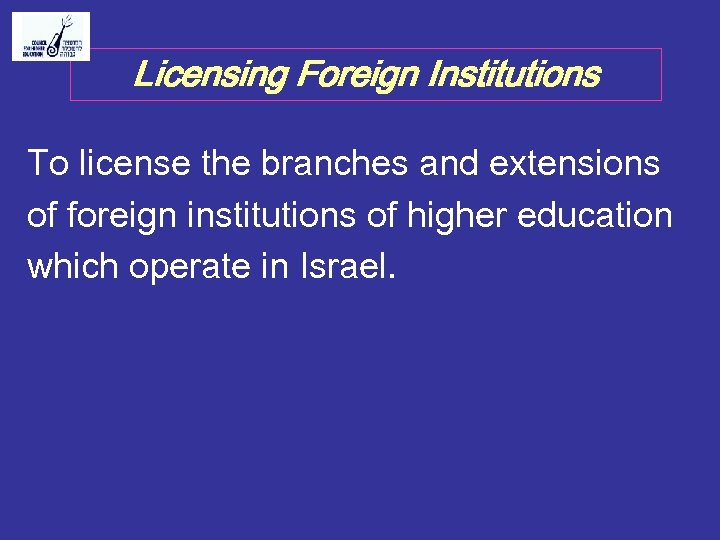 Licensing Foreign Institutions To license the branches and extensions of foreign institutions of higher
