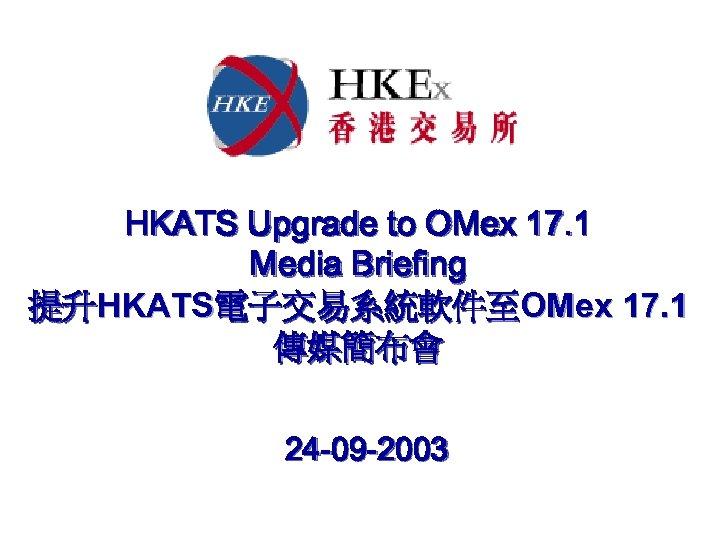 HKATS Upgrade to OMex 17. 1 Media Briefing 提升HKATS電子交易系統軟件至OMex 17. 1 傳媒簡布會 24 -09