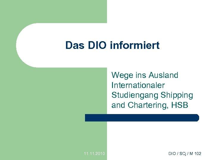 Das DIO informiert Wege ins Ausland Internationaler Studiengang Shipping and Chartering, HSB 11. 2010