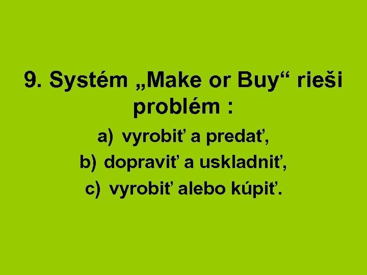 """9. Systém """"Make or Buy"""" rieši problém : a) vyrobiť a predať, b) dopraviť"""