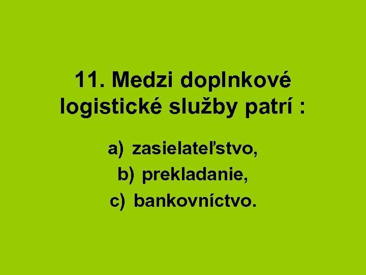11. Medzi doplnkové logistické služby patrí : a) zasielateľstvo, b) prekladanie, c) bankovníctvo.