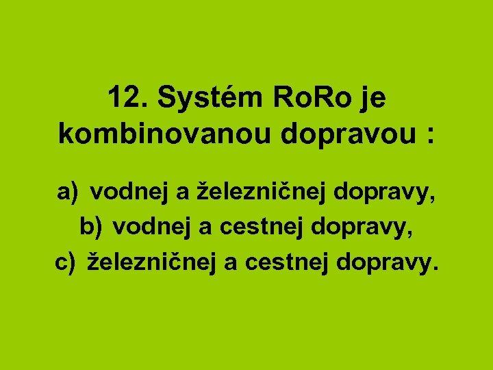 12. Systém Ro. Ro je kombinovanou dopravou : a) vodnej a železničnej dopravy, b)