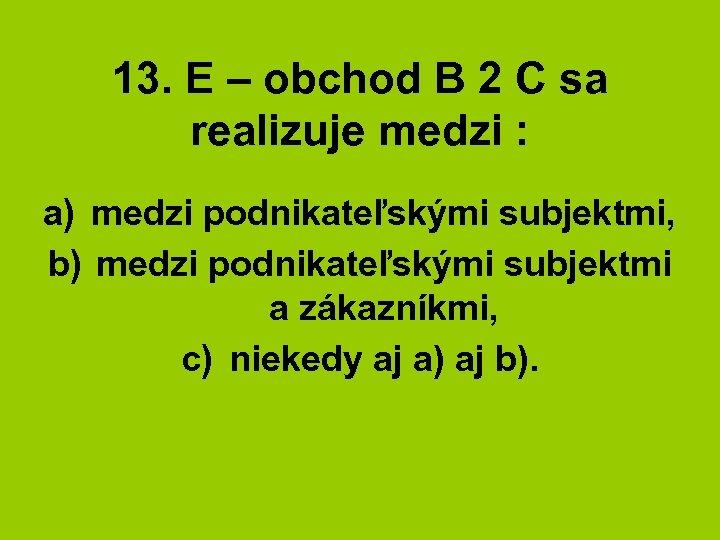 13. E – obchod B 2 C sa realizuje medzi : a) medzi podnikateľskými