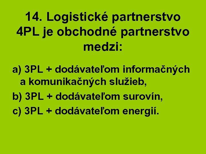 14. Logistické partnerstvo 4 PL je obchodné partnerstvo medzi: a) 3 PL + dodávateľom