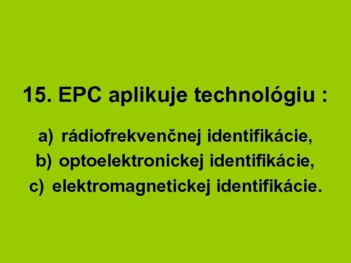 15. EPC aplikuje technológiu : a) rádiofrekvenčnej identifikácie, b) optoelektronickej identifikácie, c) elektromagnetickej identifikácie.