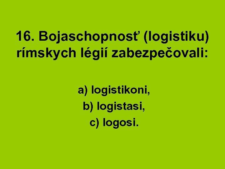 16. Bojaschopnosť (logistiku) rímskych légií zabezpečovali: a) logistikoni, b) logistasi, c) logosi.