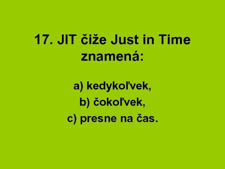 17. JIT čiže Just in Time znamená: a) kedykoľvek, b) čokoľvek, c) presne na