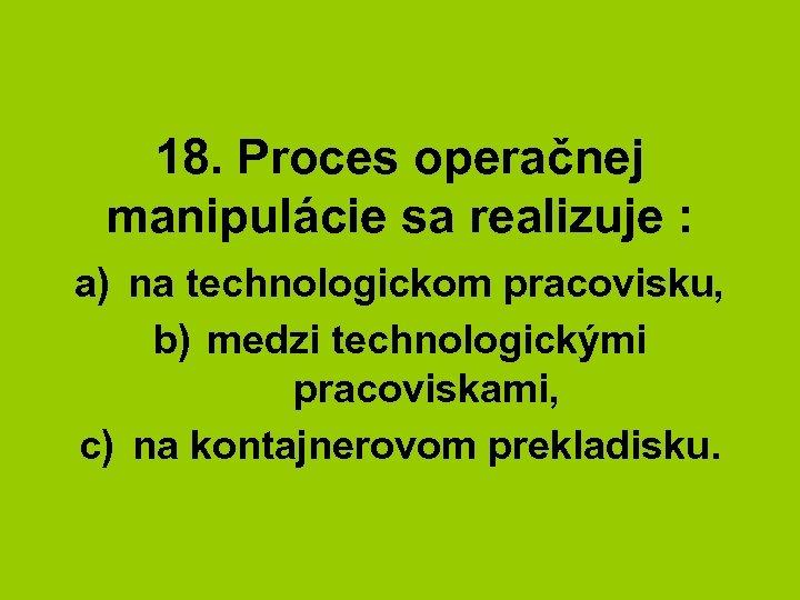 18. Proces operačnej manipulácie sa realizuje : a) na technologickom pracovisku, b) medzi technologickými