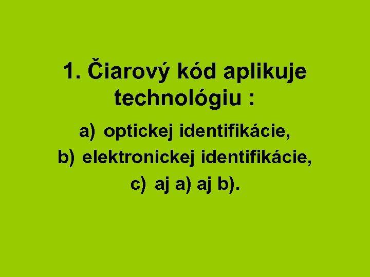1. Čiarový kód aplikuje technológiu : a) optickej identifikácie, b) elektronickej identifikácie, c) aj