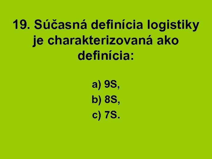 19. Súčasná definícia logistiky je charakterizovaná ako definícia: a) 9 S, b) 8 S,