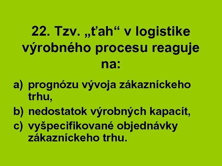 """22. Tzv. """"ťah"""" v logistike výrobného procesu reaguje na: a) prognózu vývoja zákazníckeho trhu,"""