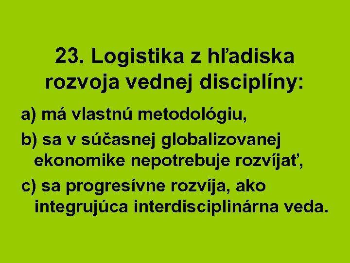 23. Logistika z hľadiska rozvoja vednej disciplíny: a) má vlastnú metodológiu, b) sa v