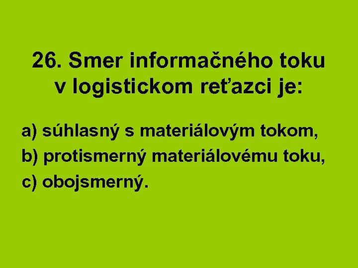 26. Smer informačného toku v logistickom reťazci je: a) súhlasný s materiálovým tokom, b)