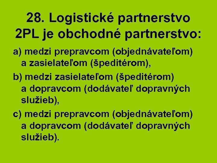 28. Logistické partnerstvo 2 PL je obchodné partnerstvo: a) medzi prepravcom (objednávateľom) a zasielateľom