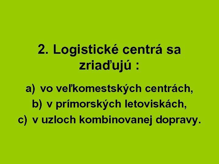 2. Logistické centrá sa zriaďujú : a) vo veľkomestských centrách, b) v prímorských letoviskách,