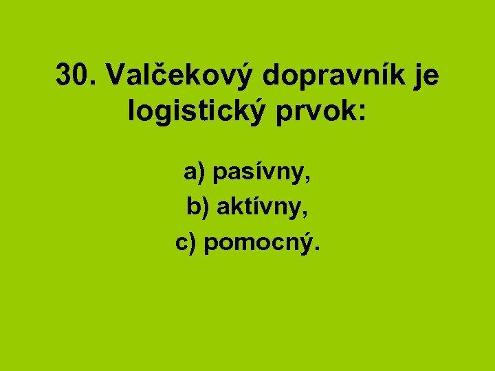 30. Valčekový dopravník je logistický prvok: a) pasívny, b) aktívny, c) pomocný.